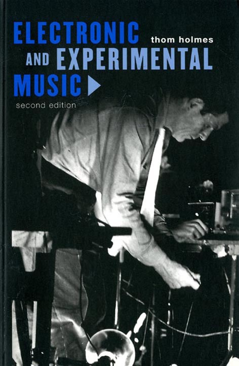 Electronic and Experimental Music: Pioneers in Technology and Composition. Thom HOLMES.