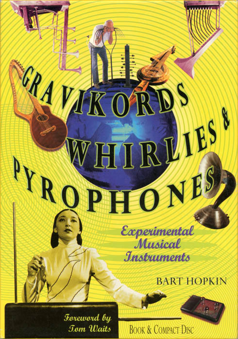 Gravikords, Whirlies & Pyrophones: Experimental Musical Instruments. Bart HOPKIN.
