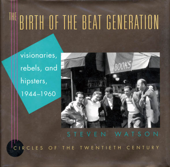 The Birth of the Beat Generation: Visionaries, Rebels, and Hipsters, 1944-1960. Steven WATSON.