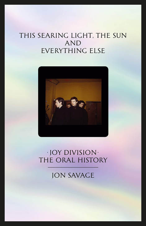 This Searing Light, The Sun And Everything Else. Joy Division: The Oral History. JOY DIVISION, Jon SAVAGE.