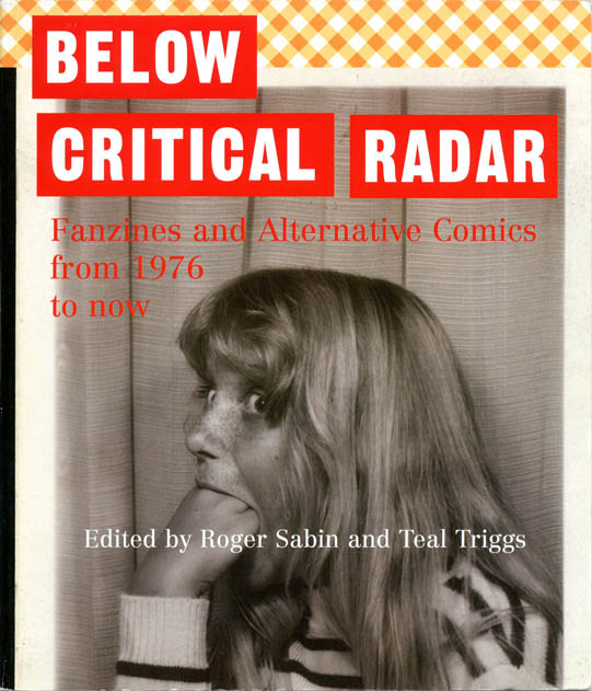 Below Critical Radar: Fanzines and Alternative Comics from 1976 to Now. Roger SABIN, Teal TRIGGS.