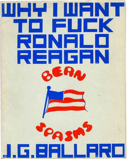 Why I Want To Fuck Ronald Reagan. J. G. BALLARD.