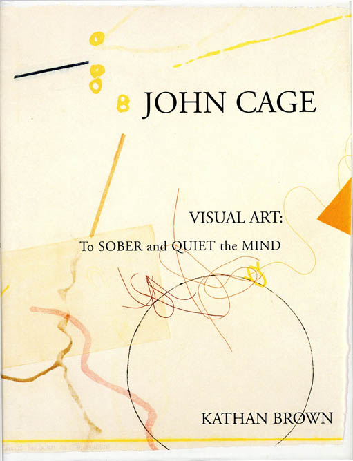 John Cage. Visual Art: To Sober and Quiet the Mind. John CAGE, Kathan BROWN.
