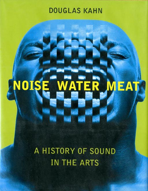 Noise Water Meat: A History of Sound in the Arts. Douglas KAHN.