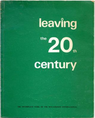 Leaving the 20th Century: The Incomplete Work of the Situationist International. Christopher...