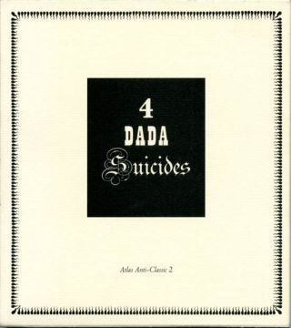 4 Dada Suicides: Selected Texts of Arthur Cravan, Jacques Rigaut, Julien Torma, Jacques Vaché....