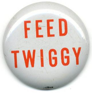 Feed Twiggy. TWIGGY