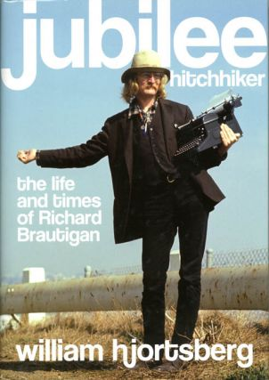 Jubilee Hitchhiker: The Life and Times of Richard Brautigan. Richard BRAUTIGAN, William HJORTSBERG